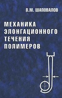 Владимир Шаповалов Механика элонгационного течения полимеров математическое моделирование процессов в машиностроении