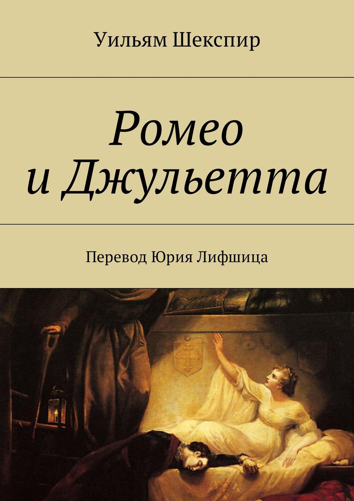 Уильям Шекспир Ромео иДжульетта. Перевод Юрия Лифшица вильям шекспир как вам это понравится много шума из ничего двенадцатая ночь перевод юрия лифшица