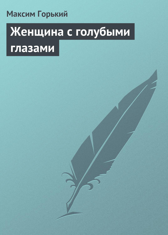 Максим Горький Женщина с голубыми глазами