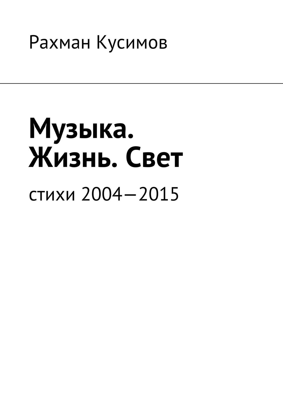 Рахман Кусимов Музыка. Жизнь.Свет. Стихи 2004—2015 и вспыхнет музыка стихи