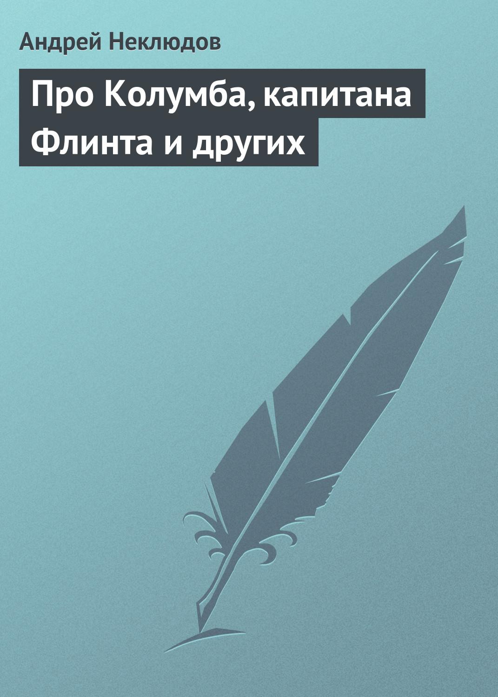 Андрей Неклюдов Про Колумба, капитана Флинта и других андрей неклюдов золото для любимой новая редакция