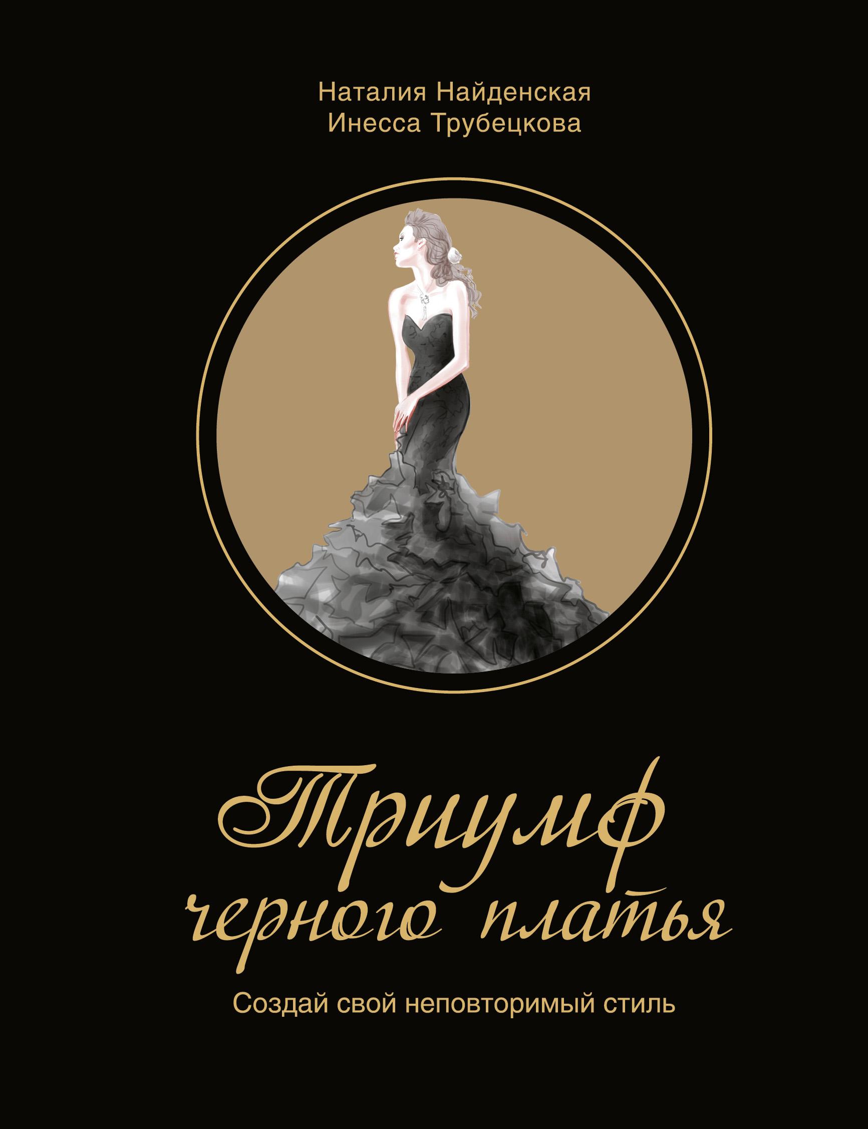Наталия Найденская Триумф черного платья. Создай свой неповторимый стиль найденская н г трубецкова и а триумф черного платья создай свой неповторимый стиль