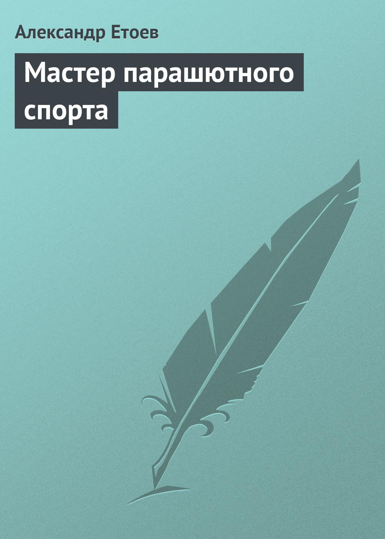 Александр Етоев Мастер парашютного спорта александр етоев парашют вертикального взлета