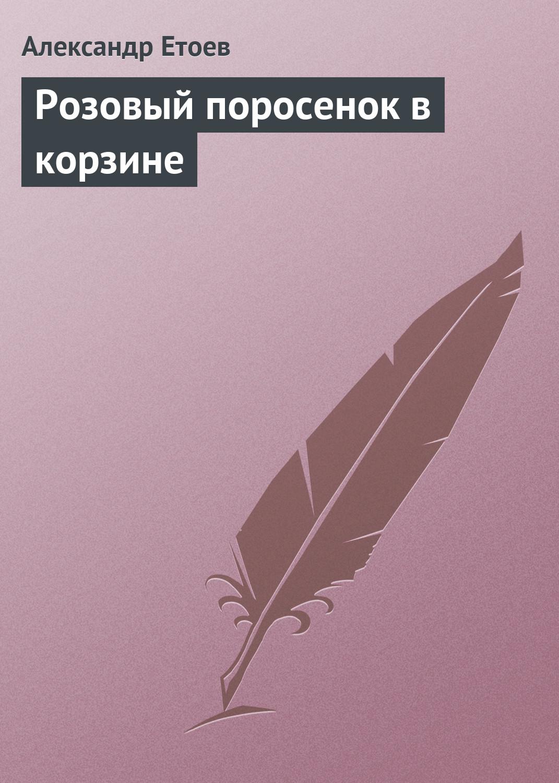 Александр Етоев Розовый поросенок в корзине александр етоев спикосрак капитана немова