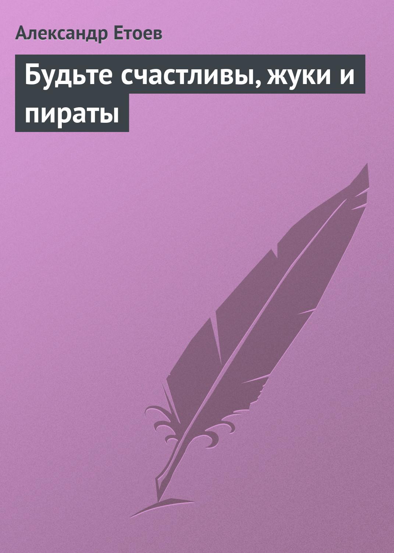 Александр Етоев Будьте счастливы, жуки и пираты ветровка prada ветровка