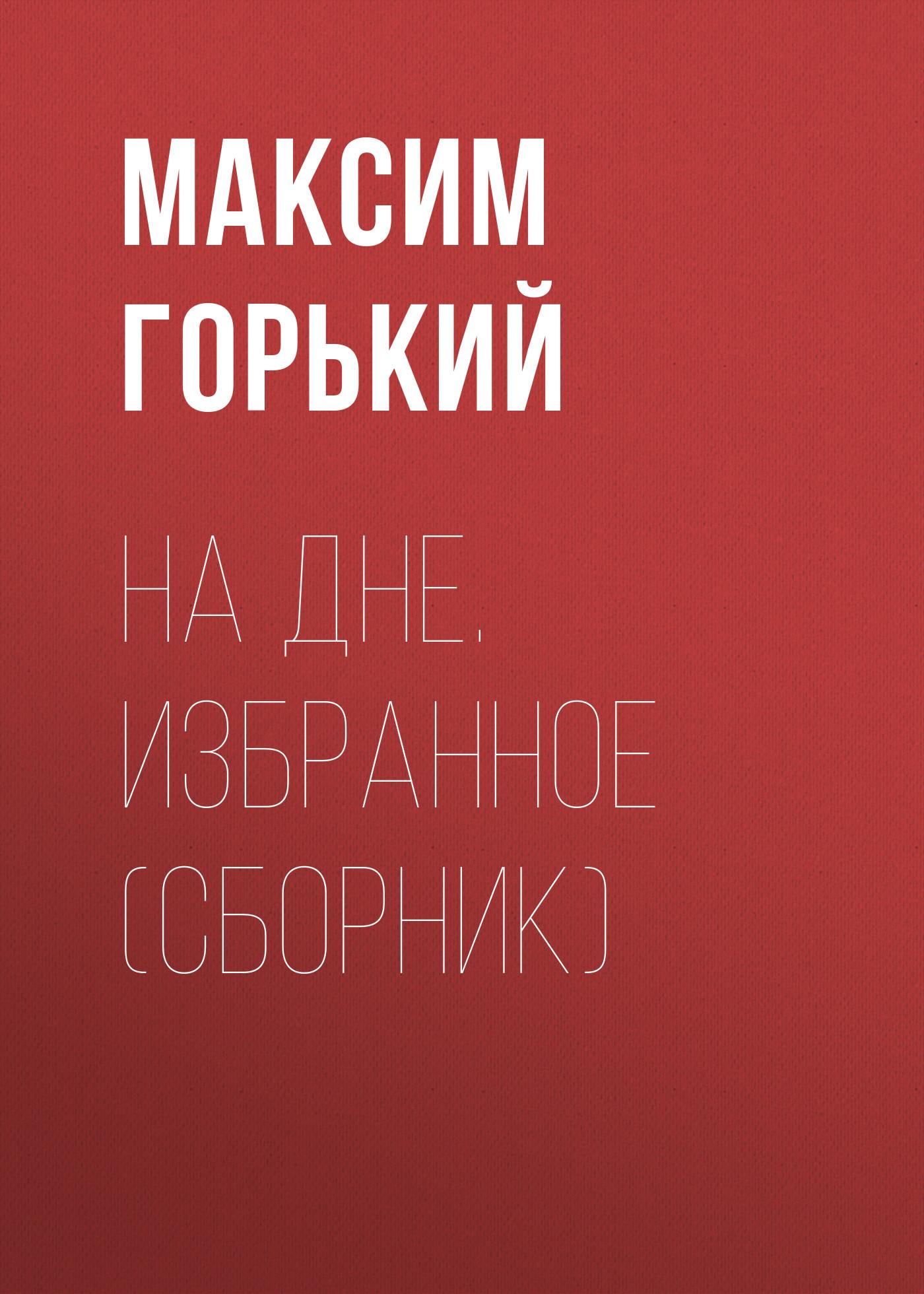 Максим Горький На дне. Избранное (сборник)