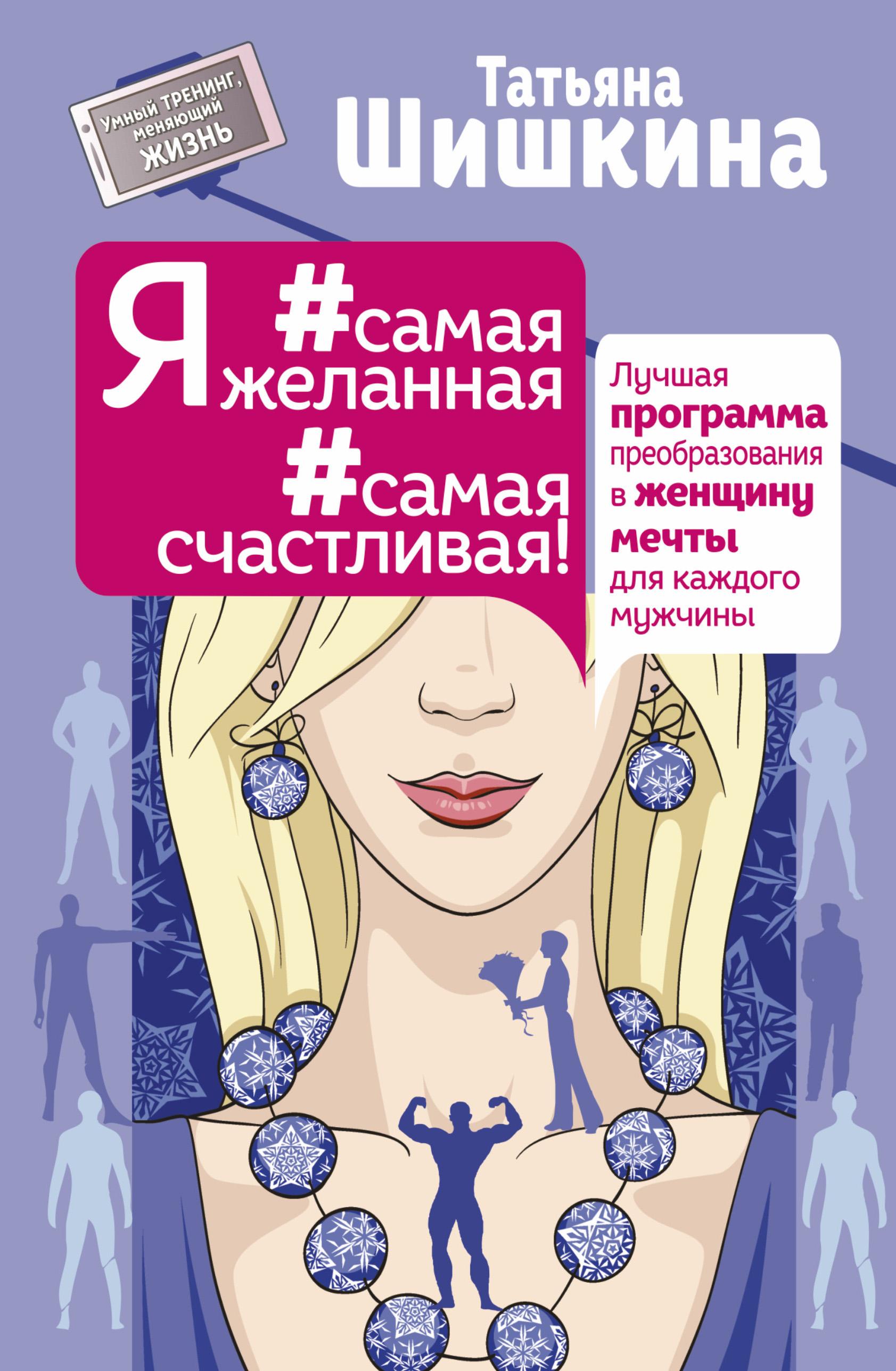 Татьяна Шишкина Я #самая желанная #самая счастливая! Лучшая программа преобразования в женщину мечты для каждого мужчины