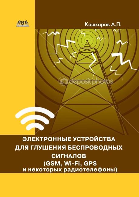Андрей Кашкаров Электронные устройства для глушения беспроводных сигналов (GSM, Wi-Fi, GPS и некоторых радиотелефонов) андрей кашкаров устройства импульсного электропитания для альтернативных энергоисточников