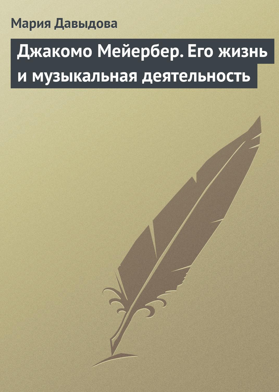 Мария Давыдова Джакомо Мейербер. Его жизнь и музыкальная деятельность джакомо мейербер le prophete