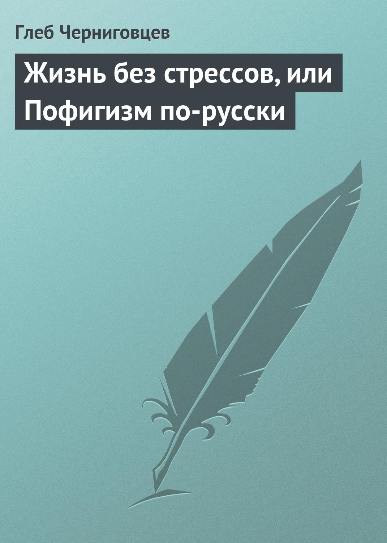 Жизнь без стрессов, или Пофигизм по-русски ( Глеб Черниговцев  )