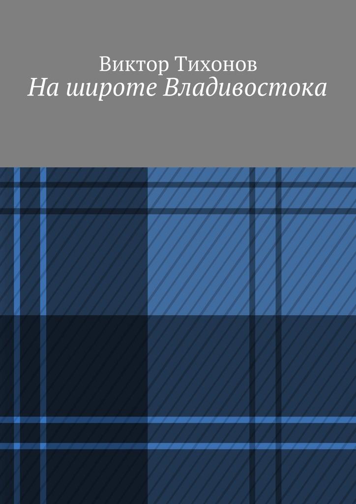 Виктор Тихонов Нашироте Владивостока виктор тихонов нашироте владивостока