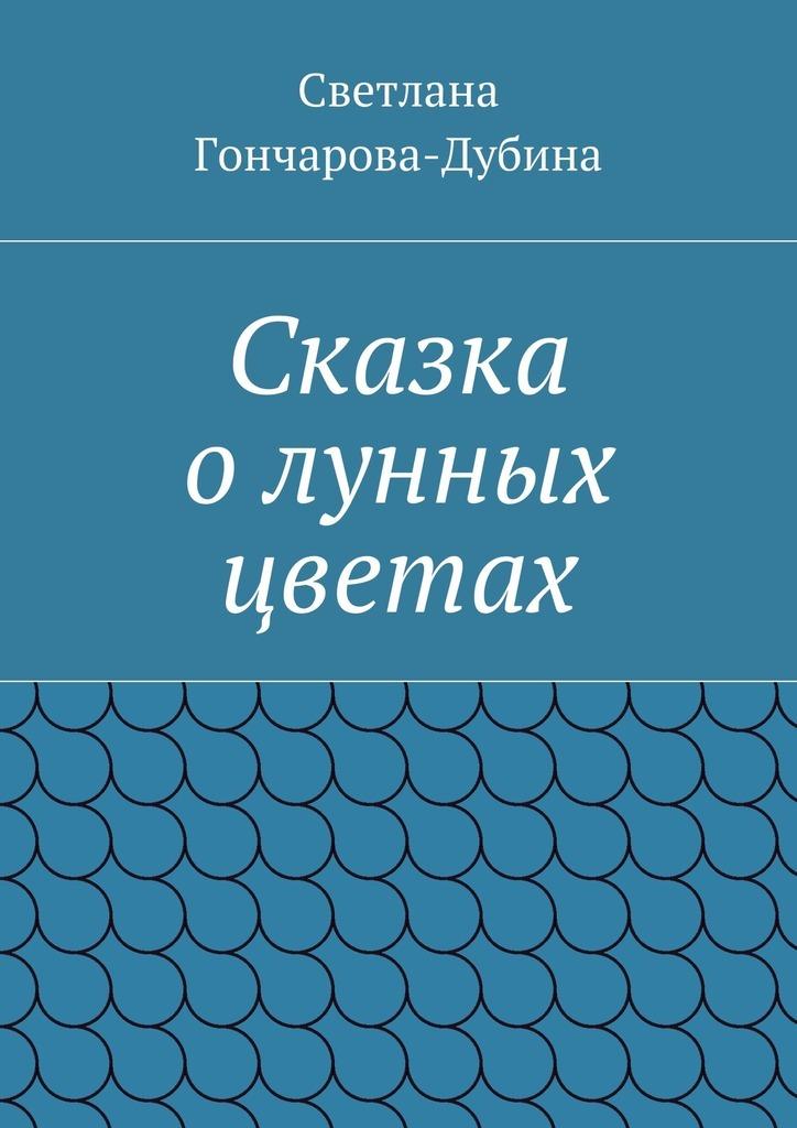 Светлана Гончарова-Дубина Сказка олунных цветах сказка о том как ёжик варенье варил