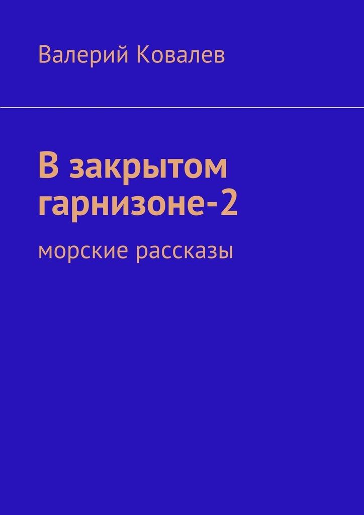 Валерий Николаевич Ковалев Взакрытом гарнизоне-2 валерий николаевич ковалев эхо войны рассказы
