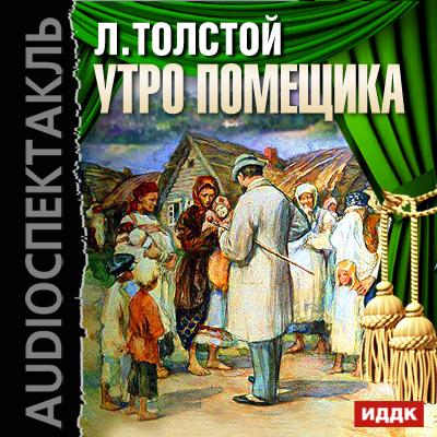 Лев Толстой Утро помещика (спектакль) лев толстой утро помещика