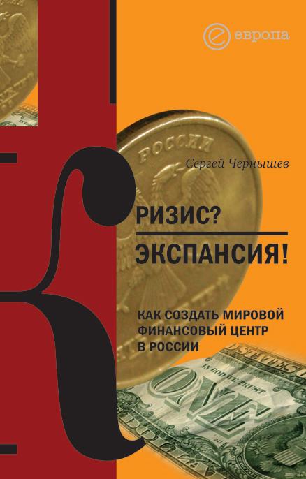 Сергей Чернышев Кризис? Экспансия! Как создать мировой финансовый центр в России мировой финансовый кризис что дальше