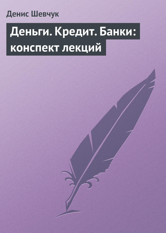 Денис Шевчук Деньги. Кредит. Банки: конспект лекций