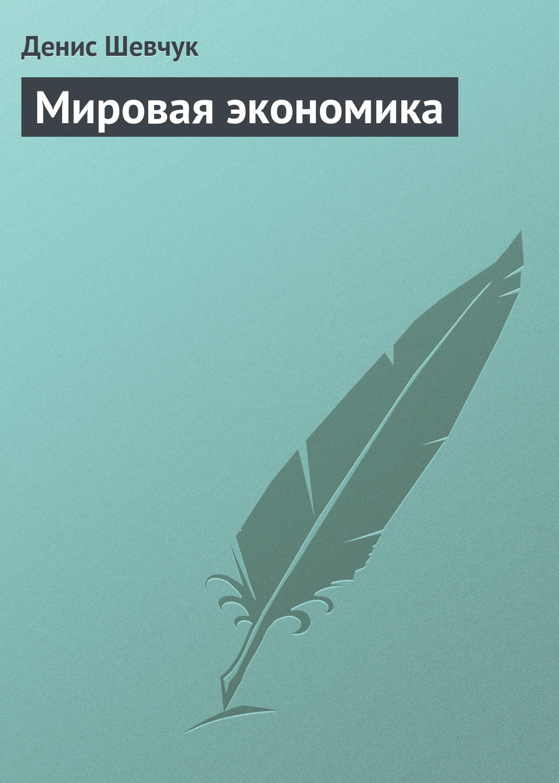 Денис Шевчук Мировая экономика мировая экономика краткий курс