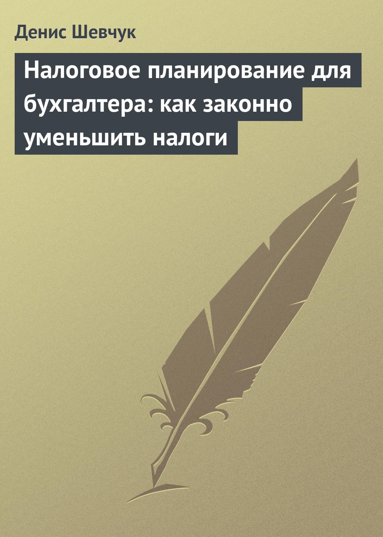 Денис Шевчук Налоговое планирование для бухгалтера: как законно уменьшить налоги