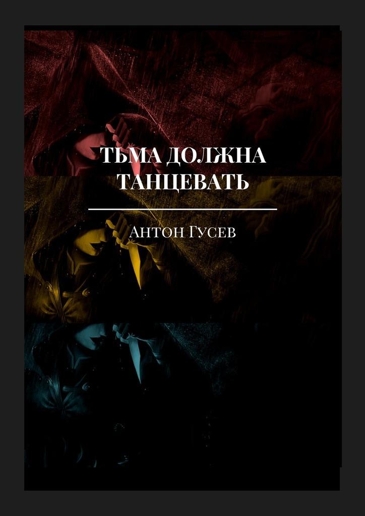Антон Гусев Тьма должна танцевать. История серийного убийцы иего исправления иван носов исповедь серийного убийцы