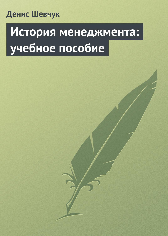Денис Шевчук История менеджмента: учебное пособие
