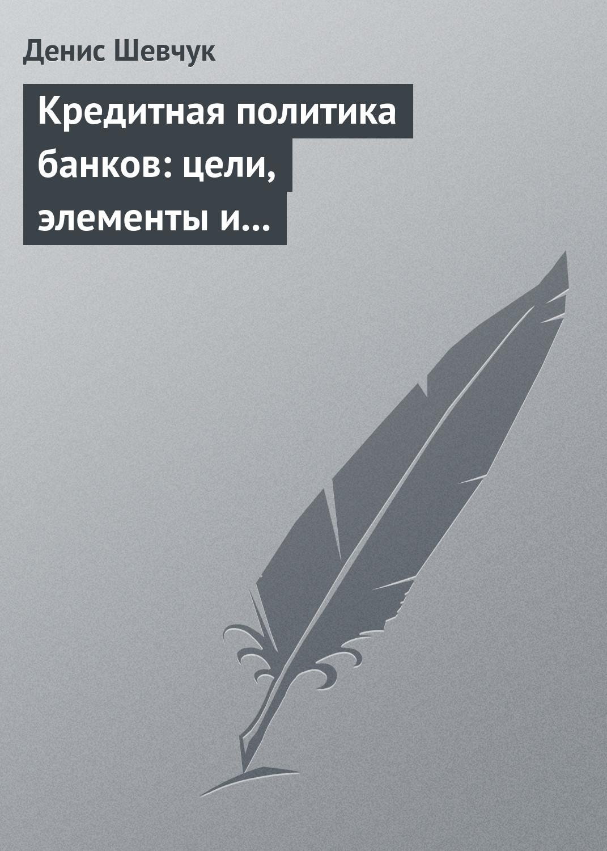 Денис Шевчук Кредитная политика банков: цели, элементы и особенности формирования (на примере коммерческого банка) цены