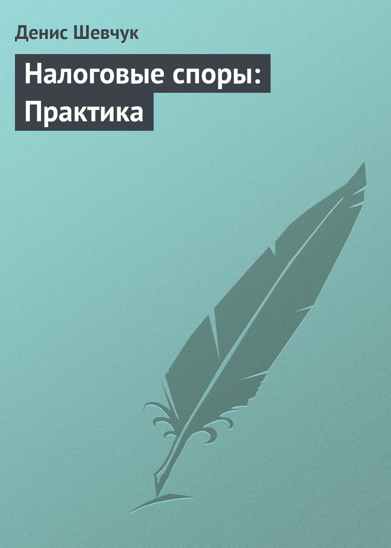 Денис Шевчук Налоговые споры: Практика