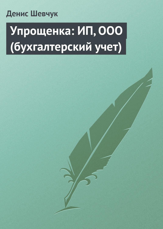 Денис Шевчук Упрощенка: ИП, ООО (бухгалтерский учет)