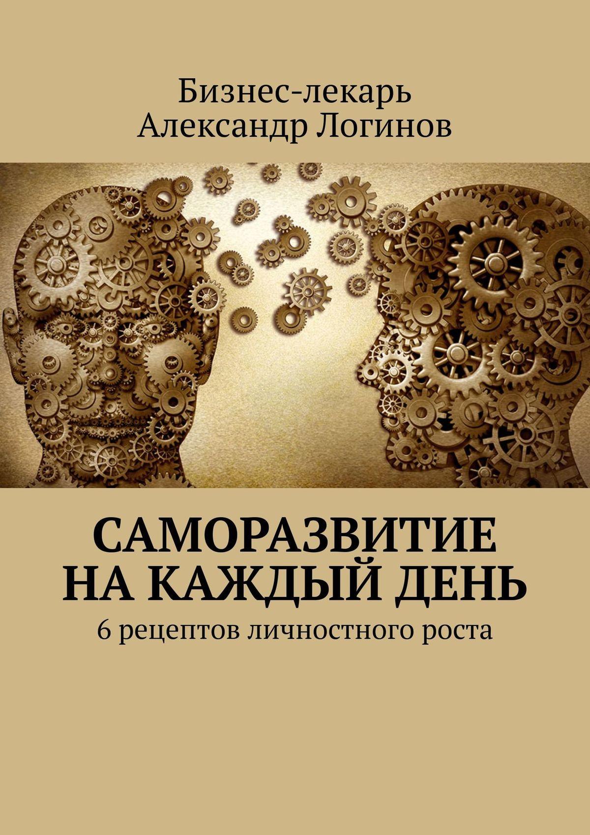 Бизнес-лекарь Александр Логинов Саморазвитие накаждыйдень. 6рецептов личностного роста бизнес книги саморазвитие