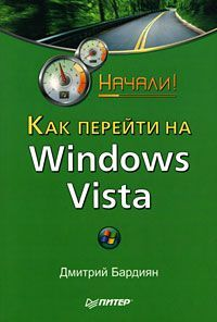 Дмитрий Бардиян Как перейти на Windows Vista. Начали! изучаем windows vista начали
