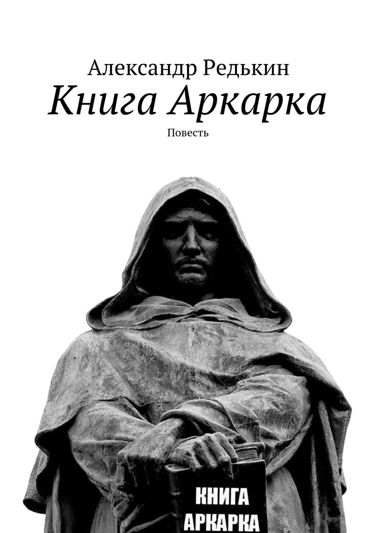 Александр Валерьевич Редькин Книга Аркарка. Повесть александр леонидович редькин 7