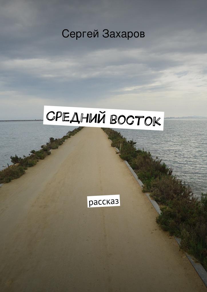 Сергей Валерьевич Захаров Средний восток сергей валерьевич кирпо на меньшее не согласен