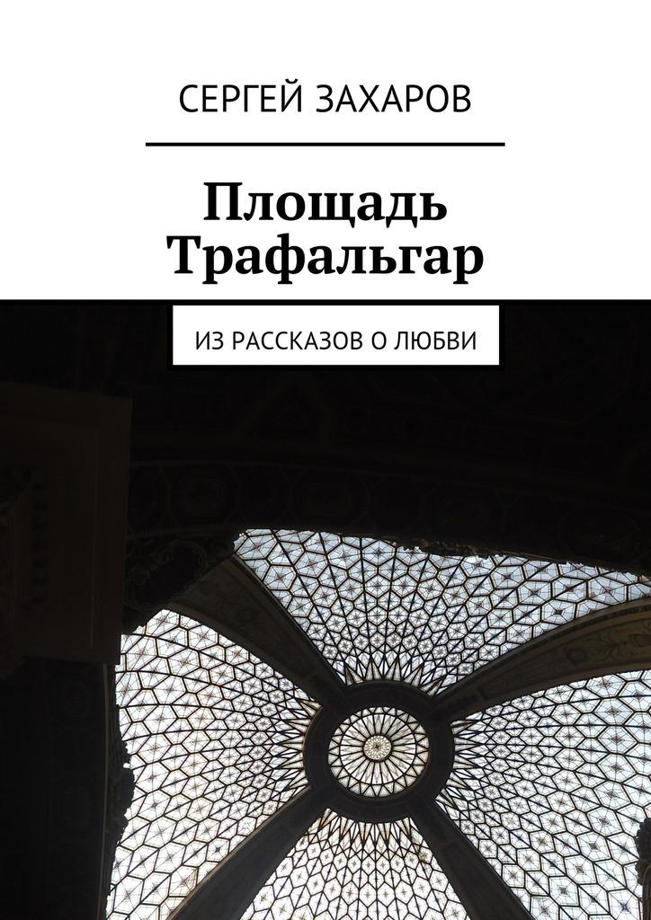 Сергей Валерьевич Захаров Площадь Трафальгар сергей валерьевич кирпо на меньшее не согласен