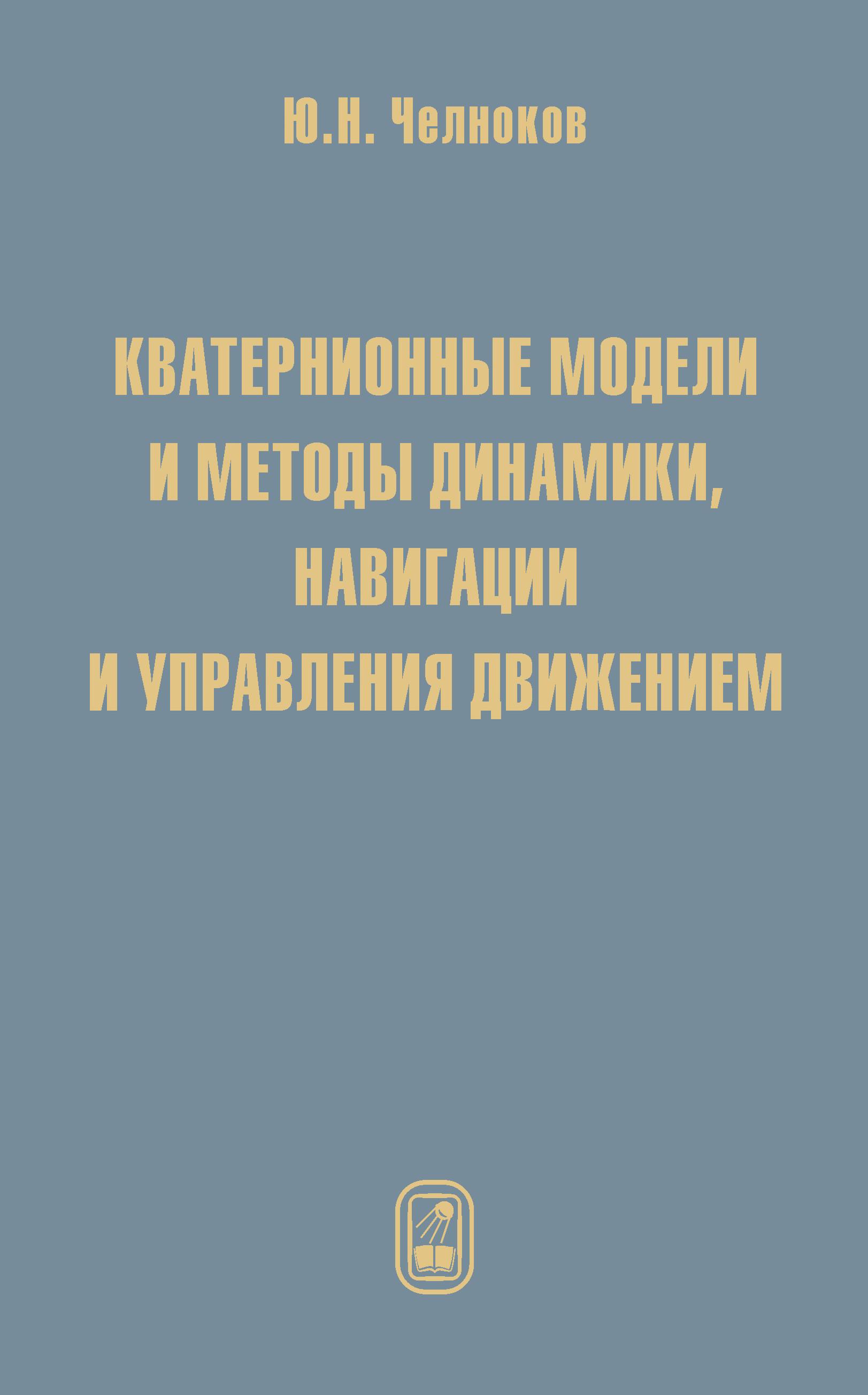 Юрий Челноков Кватернионные модели и методы динамики, навигации и управления движением цена 2017