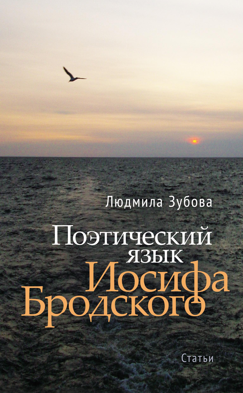 Людмила Зубова Поэтический язык Иосифа Бродского альберт измайлов стихами бродского звучит в нас ленинград