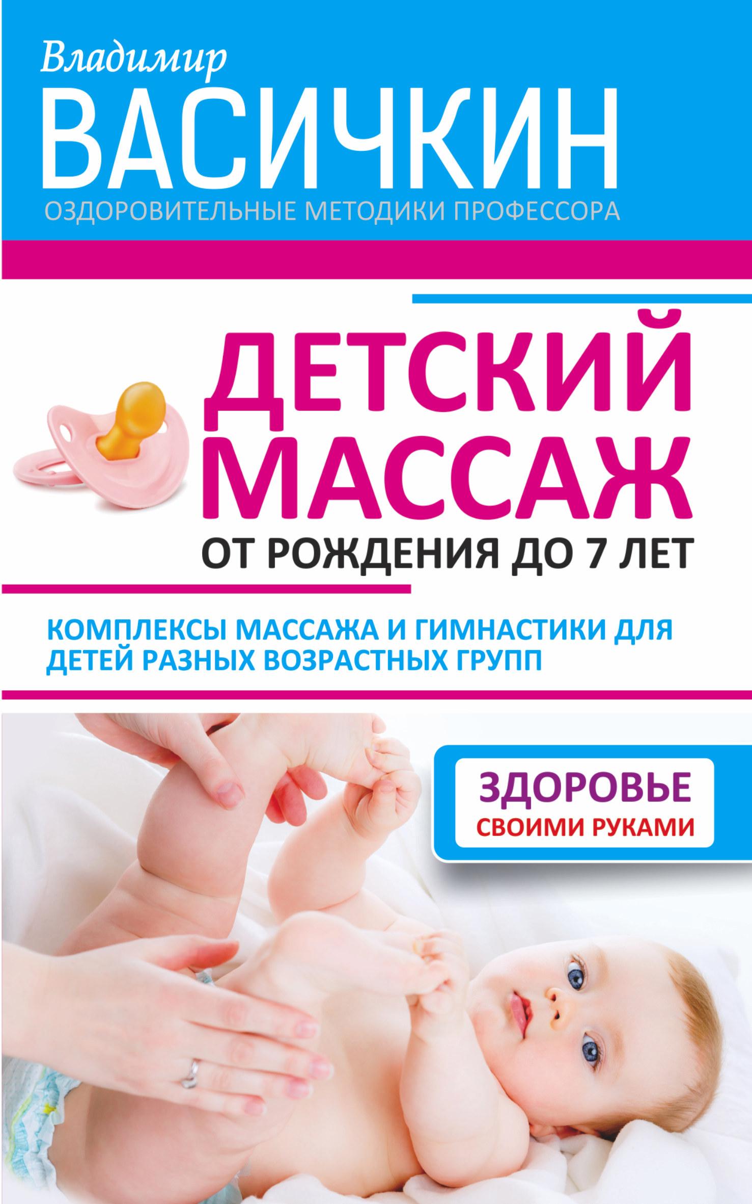 Владимир Васичкин Детский массаж. От рождения до 7 лет ирина красикова детский массаж массаж и гимнастика для детей от рождения до трех лет
