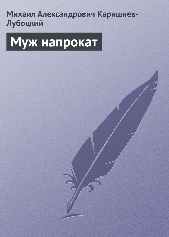 Михаил Александрович Каришнев-Лубоцкий Муж напрокат