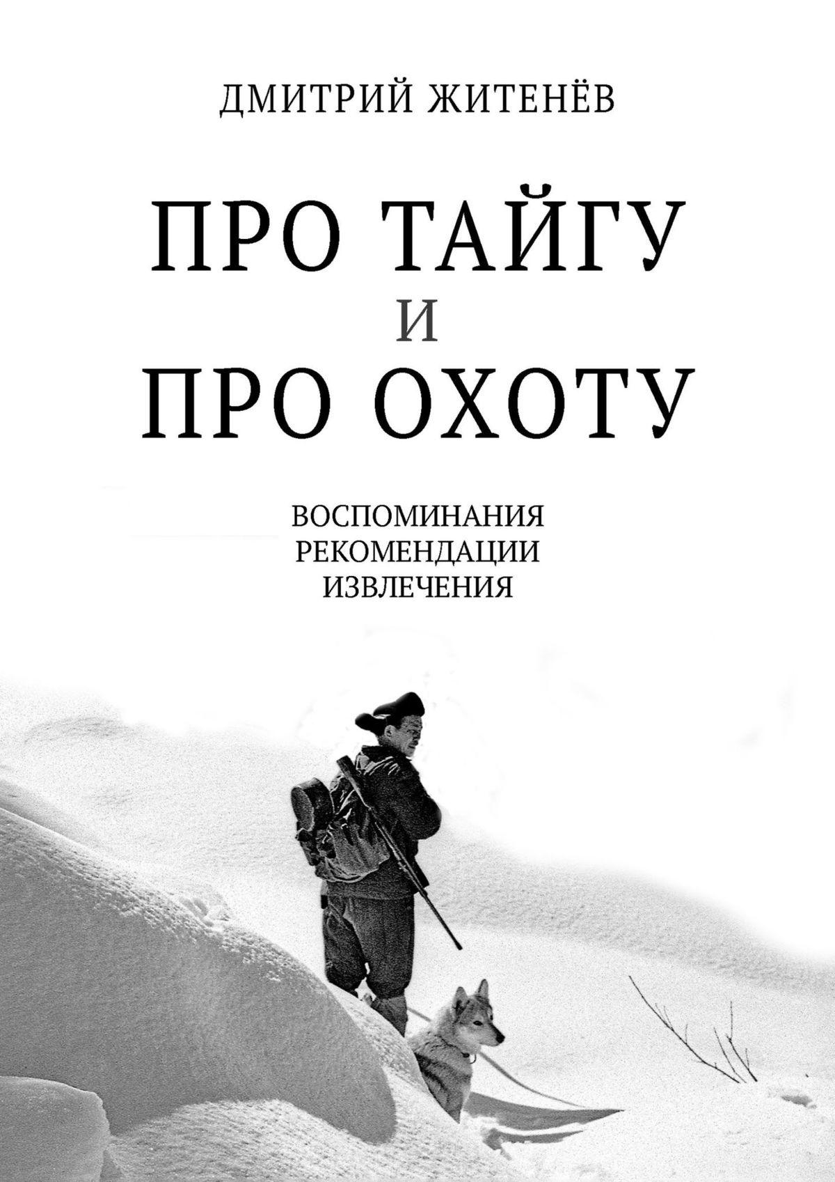 Дмитрий Житенёв Про тайгу ипро охоту. Воспоминания, рекомендации, извлечения стоимость
