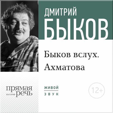 Дмитрий Быков Лекция «Быков вслух. Ахматова» дмитрий быков один сто ночей с читателем