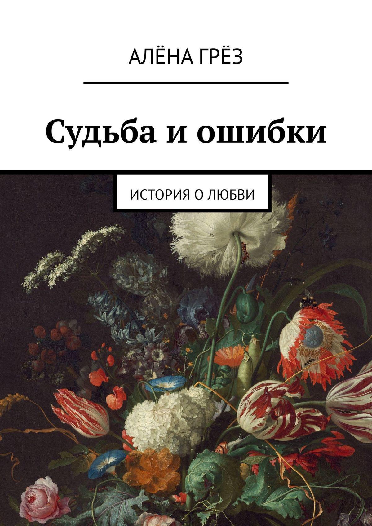 Алёна Гренёва Судьба иошибки. История о любви любовь и судьба