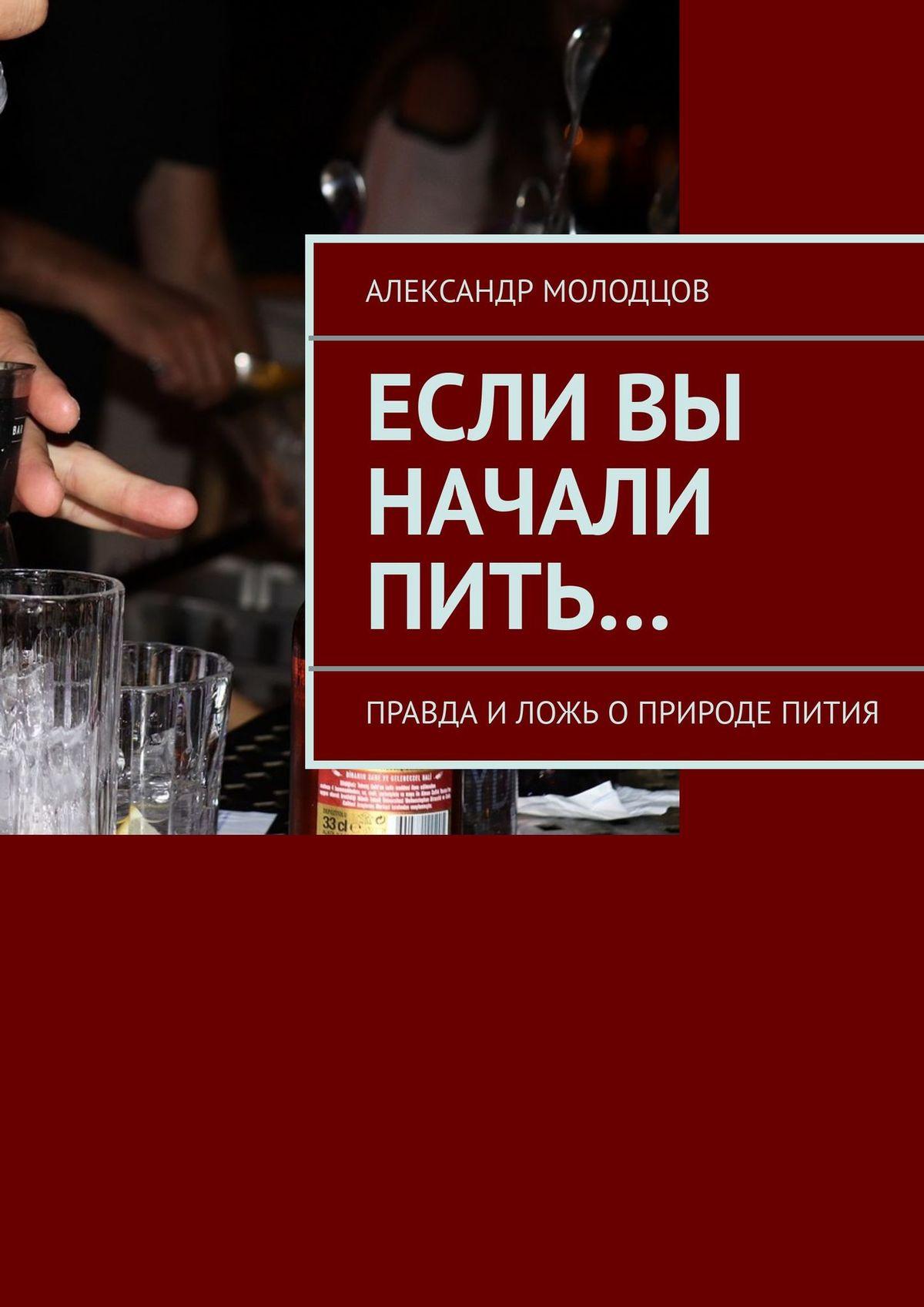 Александр Молодцов Если вы начали пить… Правда иложь оприроде пития александр молодцов если вы начали пить правда и ложь о природе пития