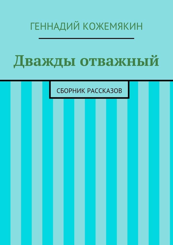 Геннадий Геннадьевич Кожемякин Дважды отважный. Сборник рассказов