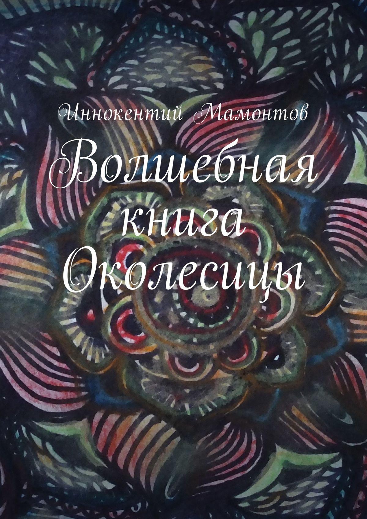 Иннокентий Алексеевич Мамонтов Волшебная книга Околесицы иннокентий мамонтов несуществующая книга