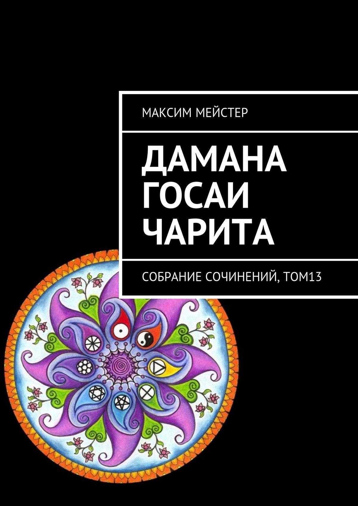 Максим Мейстер Дамана Госаи чарита. Собрание сочинений,том13 максим мейстер две любви