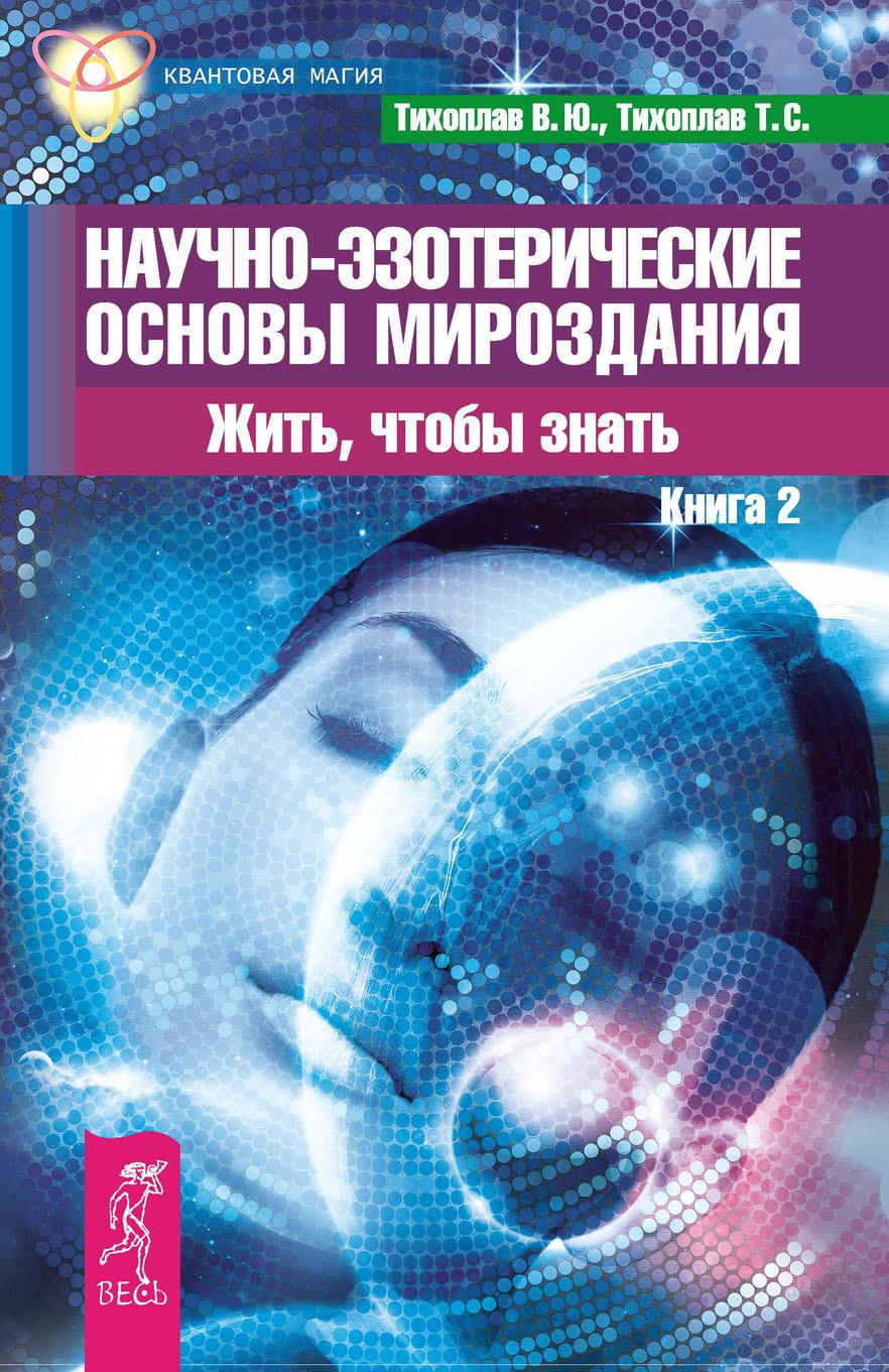 Виталий Тихоплав Научно-эзотерические основы мироздания. Жить, чтобы знать. Книга 2 цена