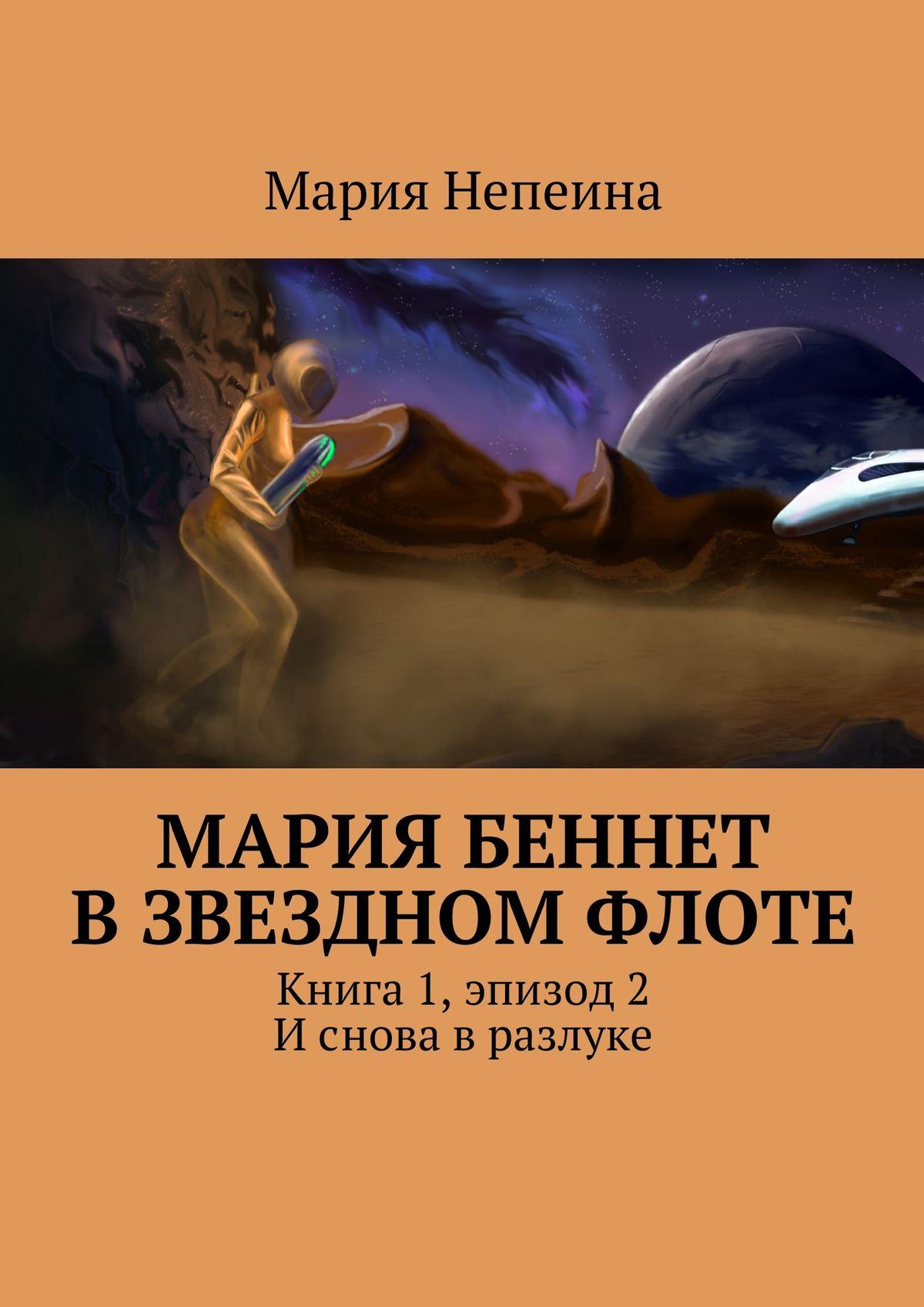 Мария Непеина Мария Беннет взвездном флоте. Книга 1,эпизод2. И снова в разлуке фишман мария столкновение с бесконечностью обычный человек в сфере просветления