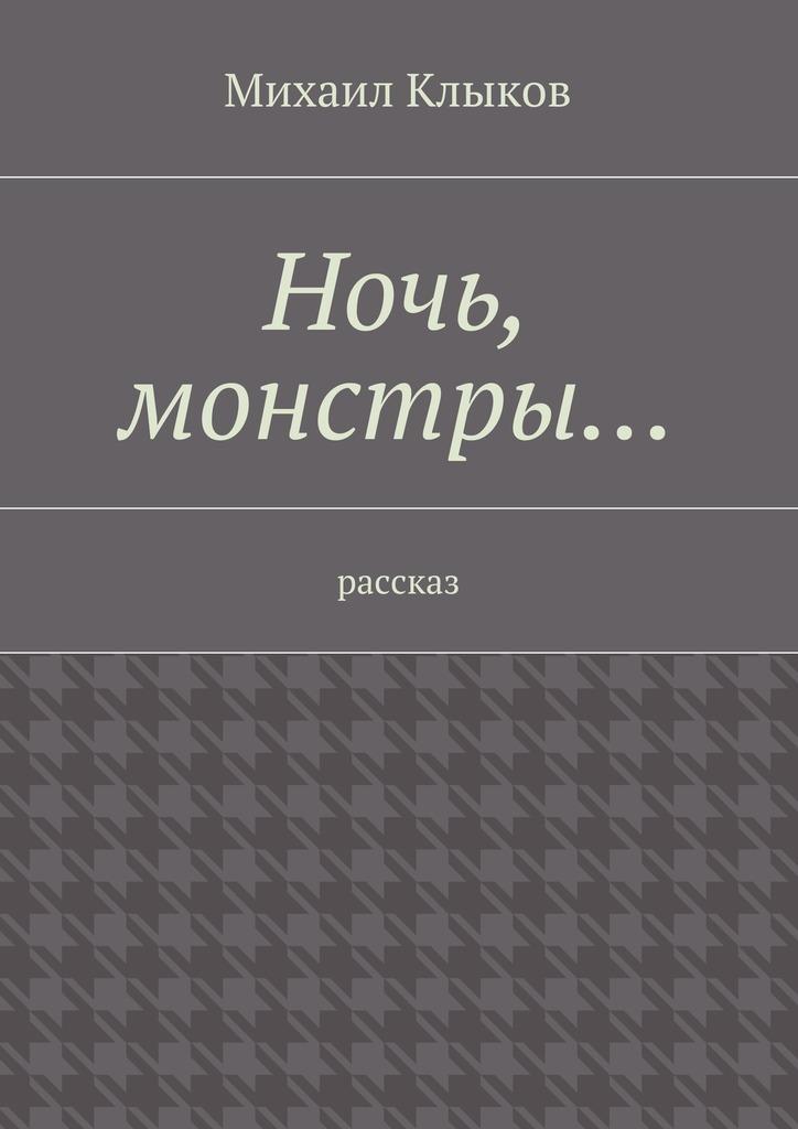 Михаил Клыков Ночь, монстры… рассказ михаил клыков загадка пирамидок