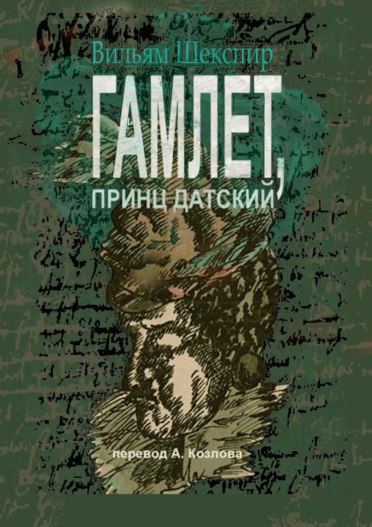 Вильям Шекспир Гамлет, принц датский. Перевод Алексея Козлова уильям шекспир макбет новый перевод алексея козлова
