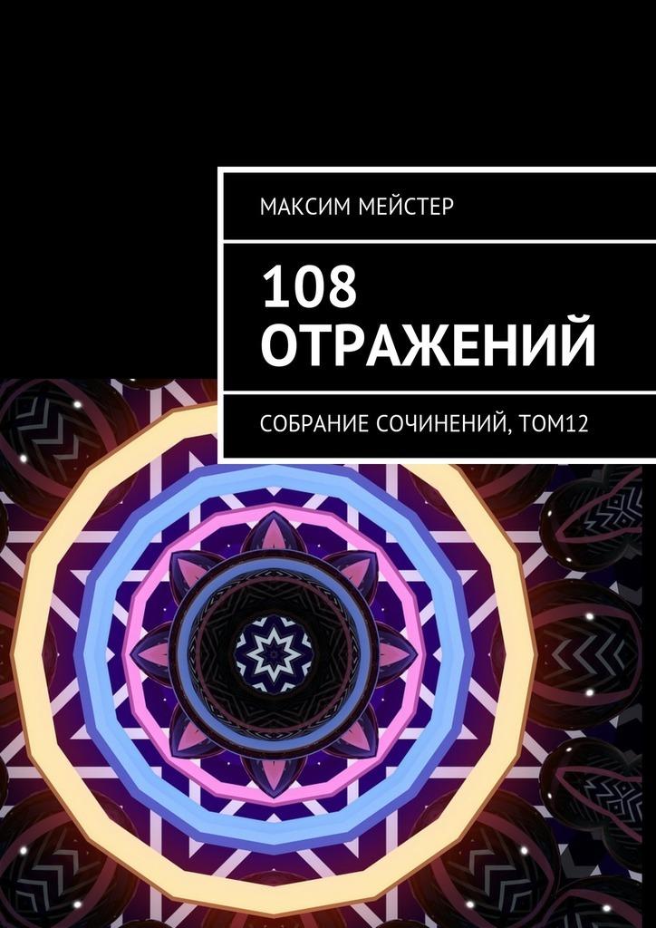 Максим Мейстер 108 отражений. Собрание сочинений, том 12 максим мейстер две любви