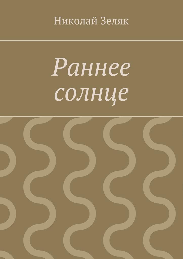 Николай Петрович Зеляк Раннее солнце николай петрович петров маршрут стиходвижение