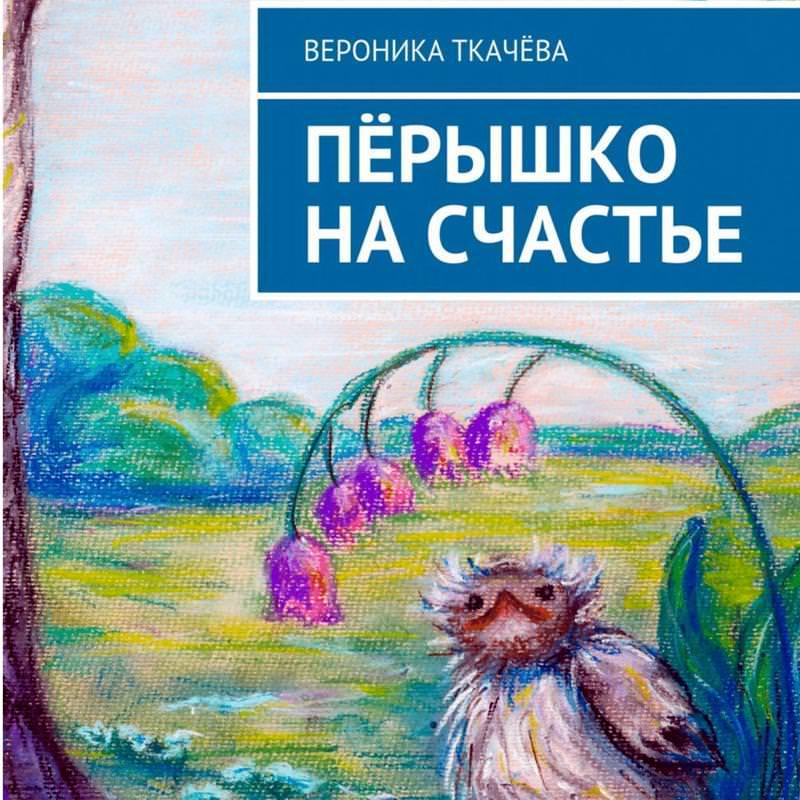 Вероника Ткачёва Пёрышко на счастье вероника ткачёва сказки ободуванчиках